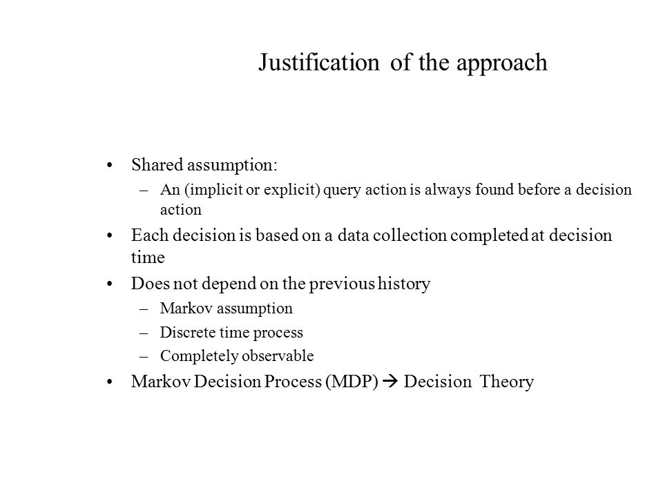 Justification of the approach Shared assumption: –An (implicit or explicit) query action is always found before a decision action Each decision is based on a data collection completed at decision time Does not depend on the previous history –Markov assumption –Discrete time process –Completely observable Markov Decision Process (MDP)  Decision Theory
