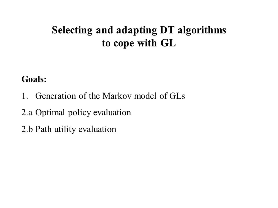 Selecting and adapting DT algorithms to cope with GL Goals: 1.Generation of the Markov model of GLs 2.aOptimal policy evaluation 2.bPath utility evaluation