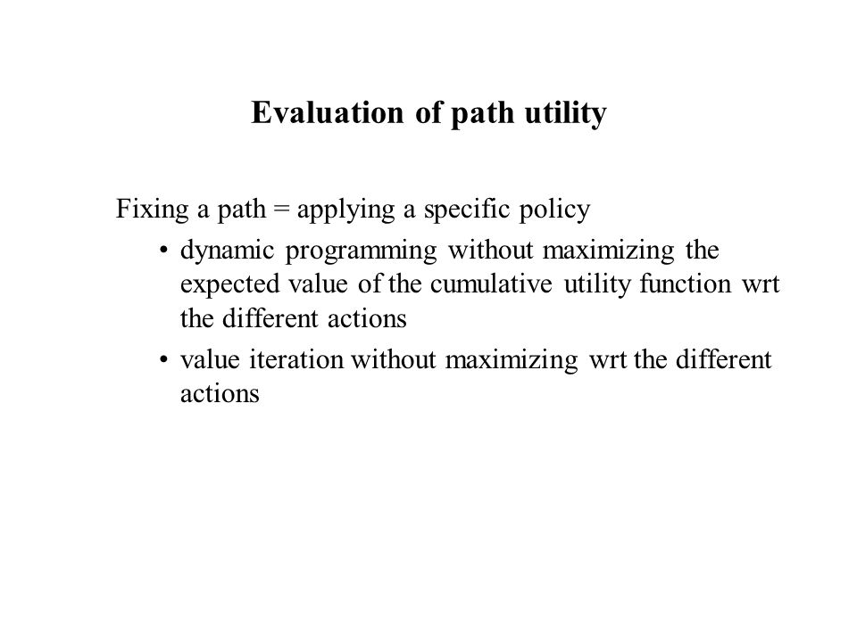 Evaluation of path utility Fixing a path = applying a specific policy dynamic programming without maximizing the expected value of the cumulative utility function wrt the different actions value iteration without maximizing wrt the different actions
