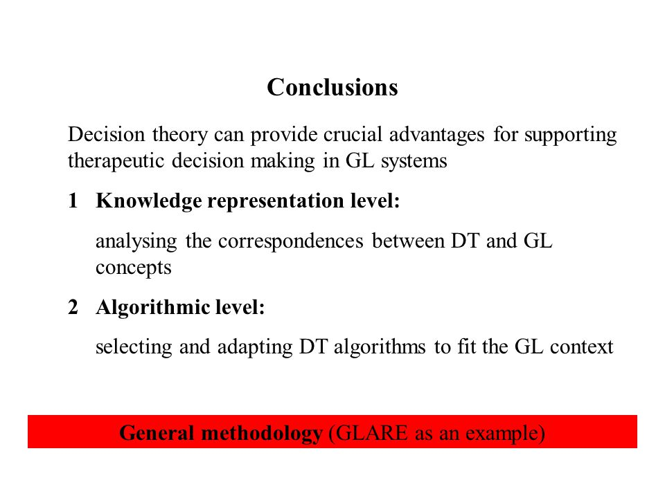 Conclusions Decision theory can provide crucial advantages for supporting therapeutic decision making in GL systems 1Knowledge representation level: analysing the correspondences between DT and GL concepts 2Algorithmic level: selecting and adapting DT algorithms to fit the GL context General methodology (GLARE as an example)