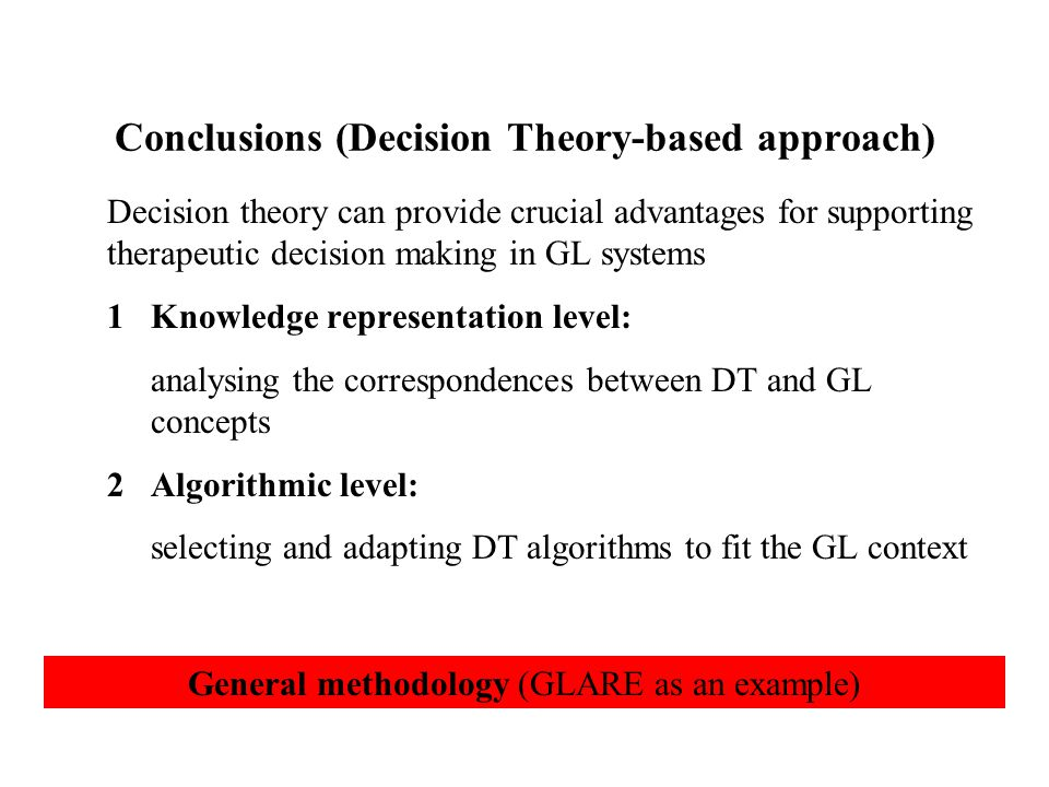 Conclusions (Decision Theory-based approach) Decision theory can provide crucial advantages for supporting therapeutic decision making in GL systems 1Knowledge representation level: analysing the correspondences between DT and GL concepts 2Algorithmic level: selecting and adapting DT algorithms to fit the GL context General methodology (GLARE as an example)
