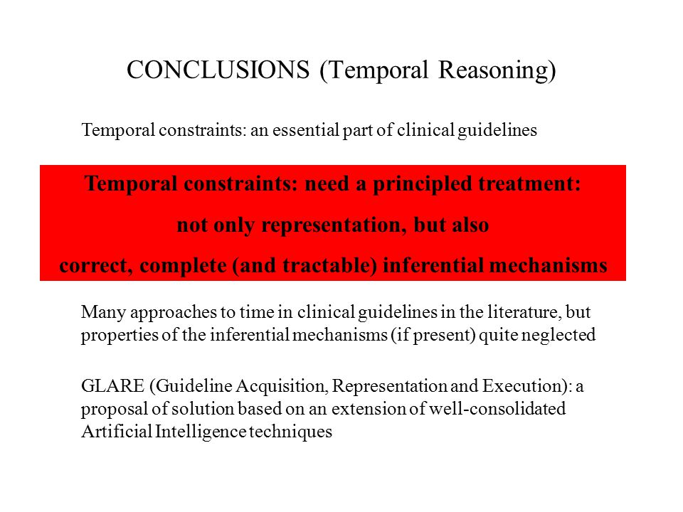 CONCLUSIONS (Temporal Reasoning) Many approaches to time in clinical guidelines in the literature, but properties of the inferential mechanisms (if present) quite neglected GLARE (Guideline Acquisition, Representation and Execution): a proposal of solution based on an extension of well-consolidated Artificial Intelligence techniques Temporal constraints: an essential part of clinical guidelines Temporal constraints: need a principled treatment: not only representation, but also correct, complete (and tractable) inferential mechanisms