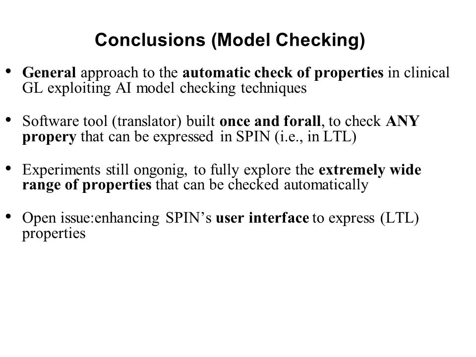 Conclusions (Model Checking) General approach to the automatic check of properties in clinical GL exploiting AI model checking techniques Software tool (translator) built once and forall, to check ANY propery that can be expressed in SPIN (i.e., in LTL) Experiments still ongonig, to fully explore the extremely wide range of properties that can be checked automatically Open issue:enhancing SPIN's user interface to express (LTL) properties