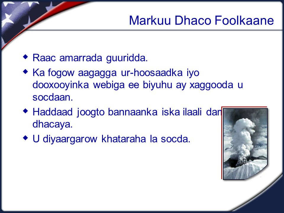 Markuu Dhaco Foolkaane  Ka dheerow meelaha dambaska foolkaanaha uu ka dhacayo.