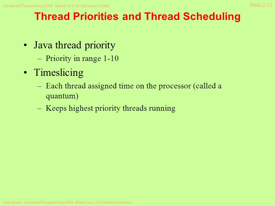 Ade Azurat, Advanced Programming 2004 (Based on LYS Stefanus's slides) Advanced Programming 2004, Based on LYS Stefanus's slides Slide 2.12 Thread Priorities and Thread Scheduling Java thread priority –Priority in range 1-10 Timeslicing –Each thread assigned time on the processor (called a quantum) –Keeps highest priority threads running