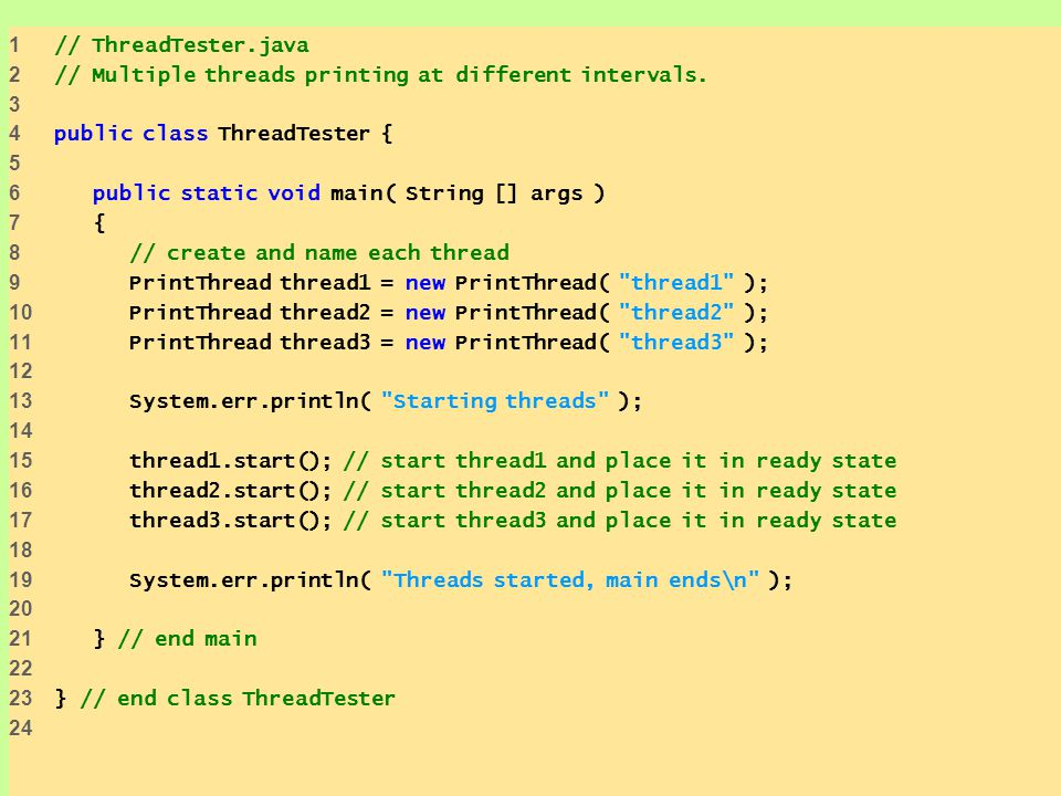 1 // ThreadTester.java 2 // Multiple threads printing at different intervals. 3 4 public class ThreadTester { 5 6 public static void main( String [] a