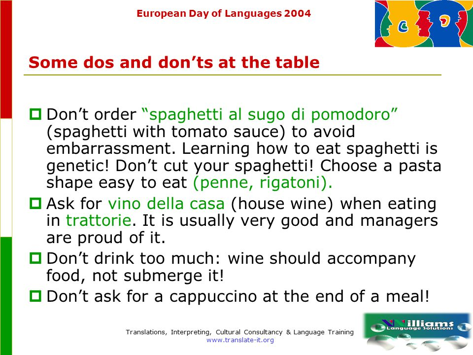 European Day of Languages 2004 Translations, Interpreting, Cultural Consultancy & Language Training www.translate-it.org Stuzzichini linguistici (language appetizers)  When introducing yourself you can use the expression mi chiamo (my name is) or io sono (I am) In general, mi chiamo answers the question: come ti chiami?/come si chiama? (what is your name?).