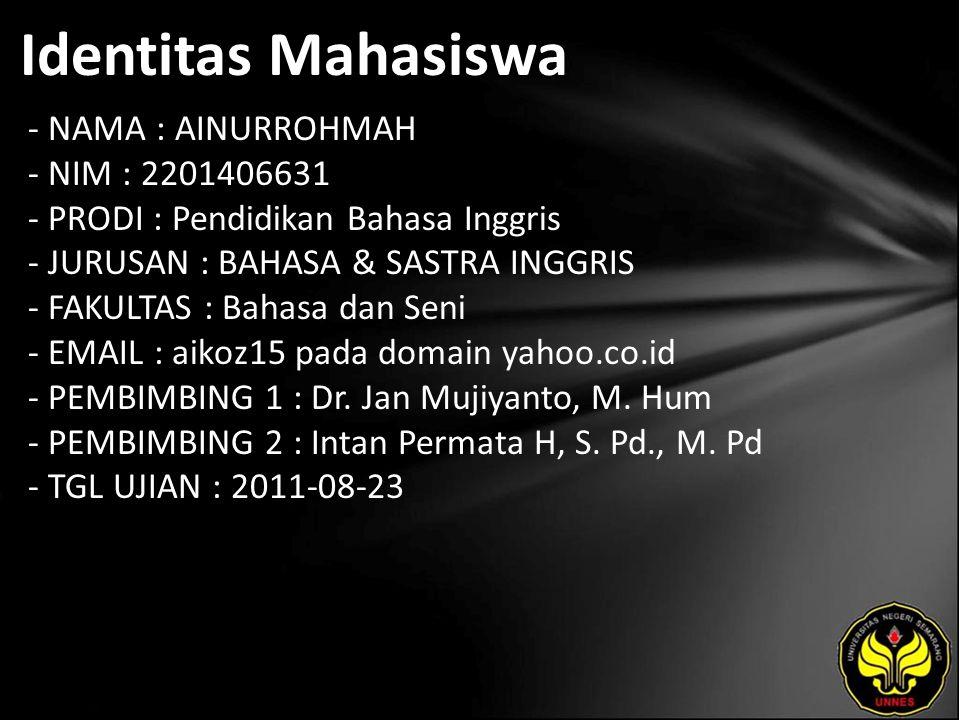 Identitas Mahasiswa - NAMA : AINURROHMAH - NIM : 2201406631 - PRODI : Pendidikan Bahasa Inggris - JURUSAN : BAHASA & SASTRA INGGRIS - FAKULTAS : Bahasa dan Seni - EMAIL : aikoz15 pada domain yahoo.co.id - PEMBIMBING 1 : Dr.