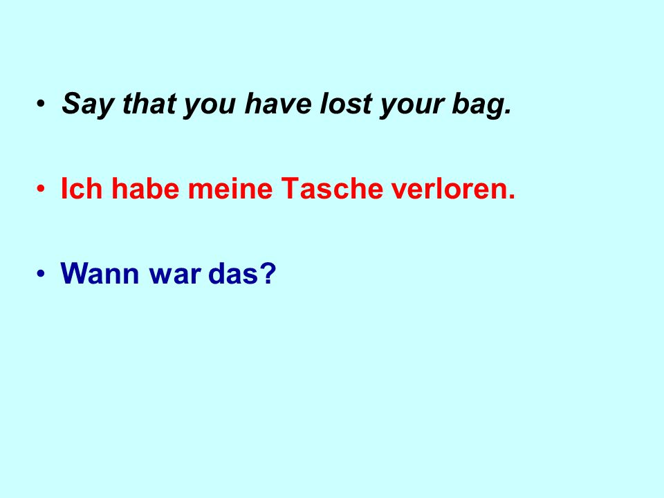 Say that you have lost your bag. Ich habe meine Tasche verloren. Wann war das
