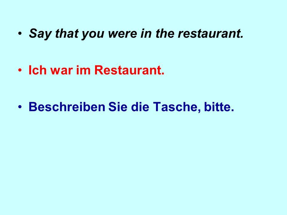 Say that you were in the restaurant. Ich war im Restaurant. Beschreiben Sie die Tasche, bitte.