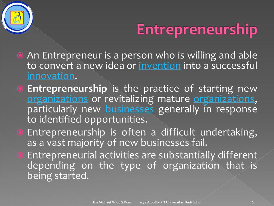  An Entrepreneur is a person who is willing and able to convert a new idea or invention into a successful innovation.invention innovation  Entrepreneurship is the practice of starting new organizations or revitalizing mature organizations, particularly new businesses generally in response to identified opportunities.