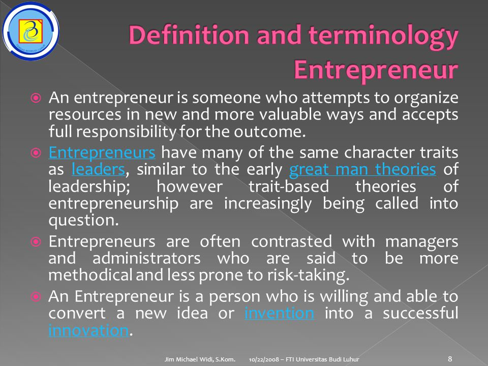  An entrepreneur is someone who attempts to organize resources in new and more valuable ways and accepts full responsibility for the outcome.