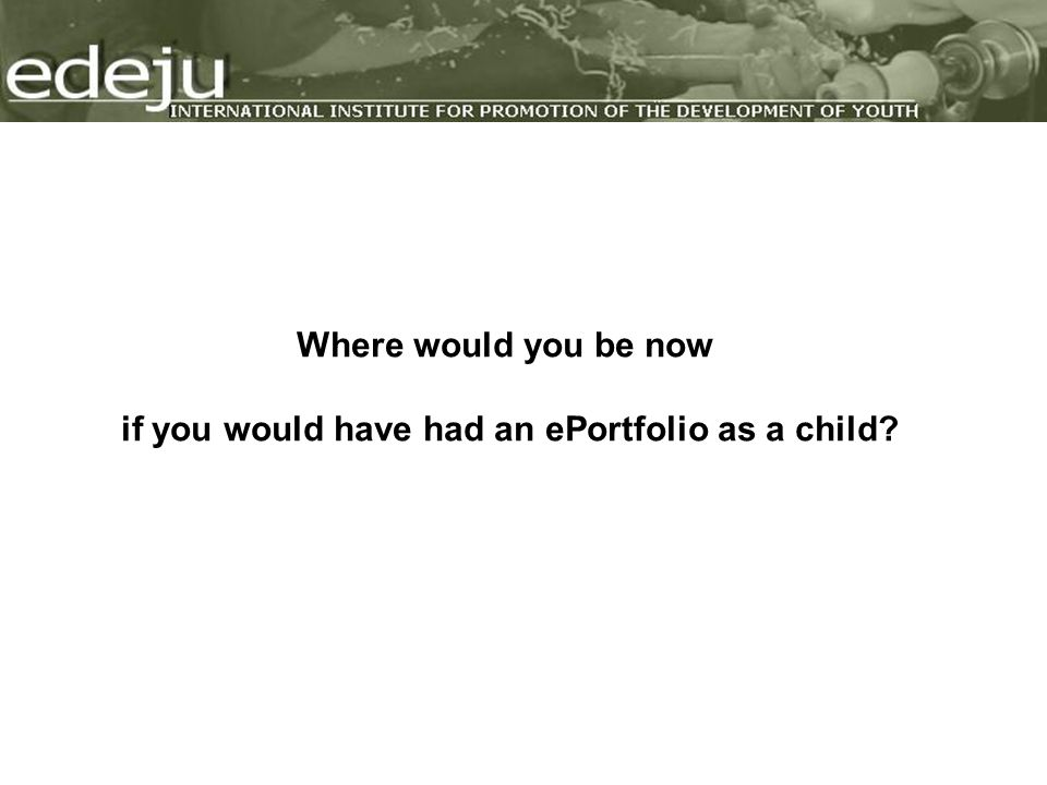 Where would you be now if you would have had an ePortfolio as a child