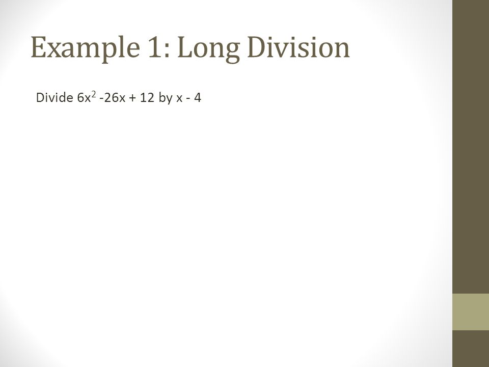 Example 1: Long Division Divide 6x 2 -26x + 12 by x - 4
