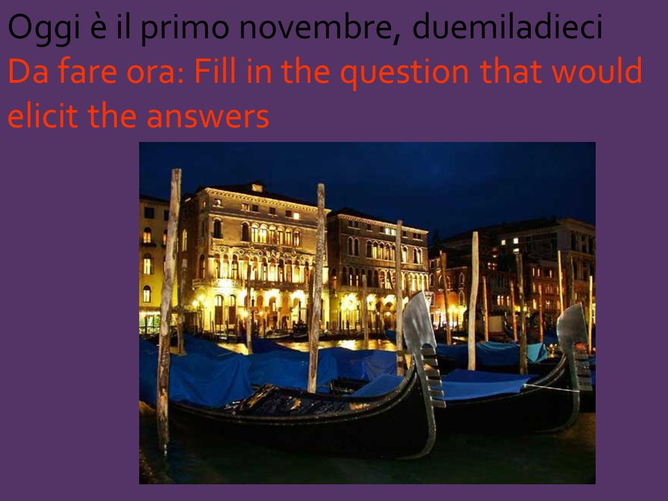 Oggi è il primo novembre, duemiladieci Da fare ora: Fill in the question that would elicit the answers