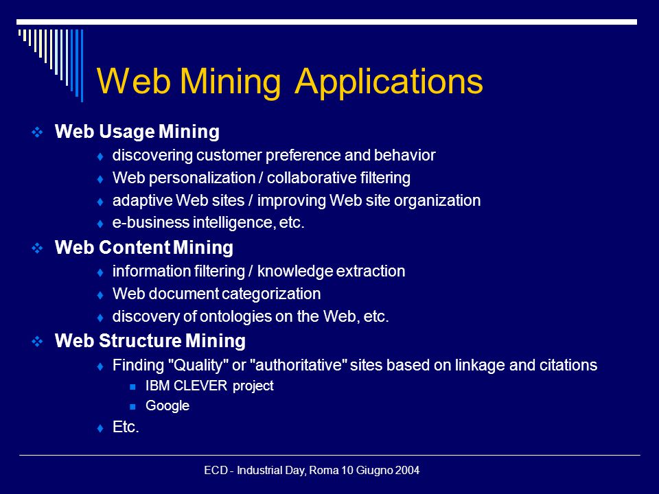 ECD - Industrial Day, Roma 10 Giugno 2004 Web Mining Applications  Web Usage Mining  discovering customer preference and behavior  Web personalization / collaborative filtering  adaptive Web sites / improving Web site organization  e-business intelligence, etc.