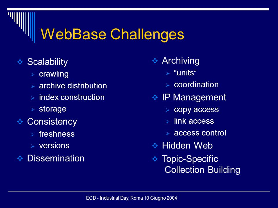 ECD - Industrial Day, Roma 10 Giugno 2004 WebBase Challenges  Scalability  crawling  archive distribution  index construction  storage  Consistency  freshness  versions  Dissemination  Archiving  units  coordination  IP Management  copy access  link access  access control  Hidden Web  Topic-Specific Collection Building