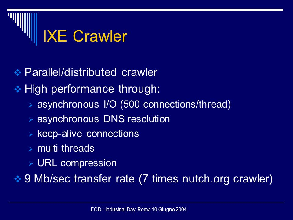 ECD - Industrial Day, Roma 10 Giugno 2004 IXE Crawler  Parallel/distributed crawler  High performance through:  asynchronous I/O (500 connections/thread)  asynchronous DNS resolution  keep-alive connections  multi-threads  URL compression  9 Mb/sec transfer rate (7 times nutch.org crawler)