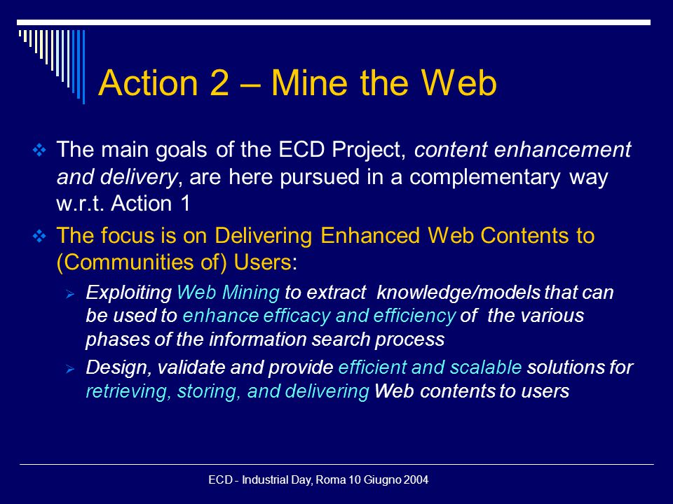 ECD - Industrial Day, Roma 10 Giugno 2004 Action 2 – Mine the Web  The main goals of the ECD Project, content enhancement and delivery, are here pursued in a complementary way w.r.t.