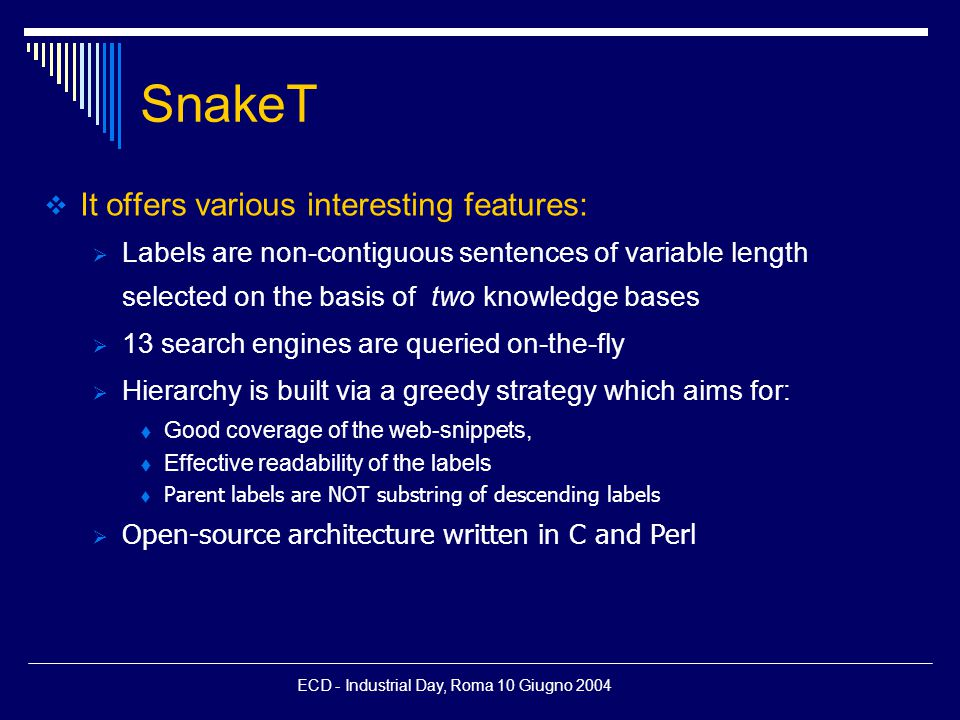ECD - Industrial Day, Roma 10 Giugno 2004 SnakeT  It offers various interesting features:  Labels are non-contiguous sentences of variable length selected on the basis of two knowledge bases  13 search engines are queried on-the-fly  Hierarchy is built via a greedy strategy which aims for:  Good coverage of the web-snippets,  Effective readability of the labels  Parent labels are NOT substring of descending labels  Open-source architecture written in C and Perl