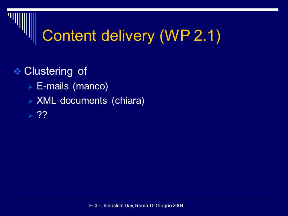 ECD - Industrial Day, Roma 10 Giugno 2004 Content delivery (WP 2.1)  Clustering of  E-mails (manco)  XML documents (chiara)  ??