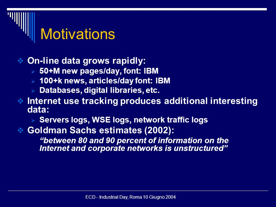 ECD - Industrial Day, Roma 10 Giugno 2004 Motivations  On-line data grows rapidly:  50+M new pages/day, font: IBM  100+k news, articles/day font: IBM  Databases, digital libraries, etc.
