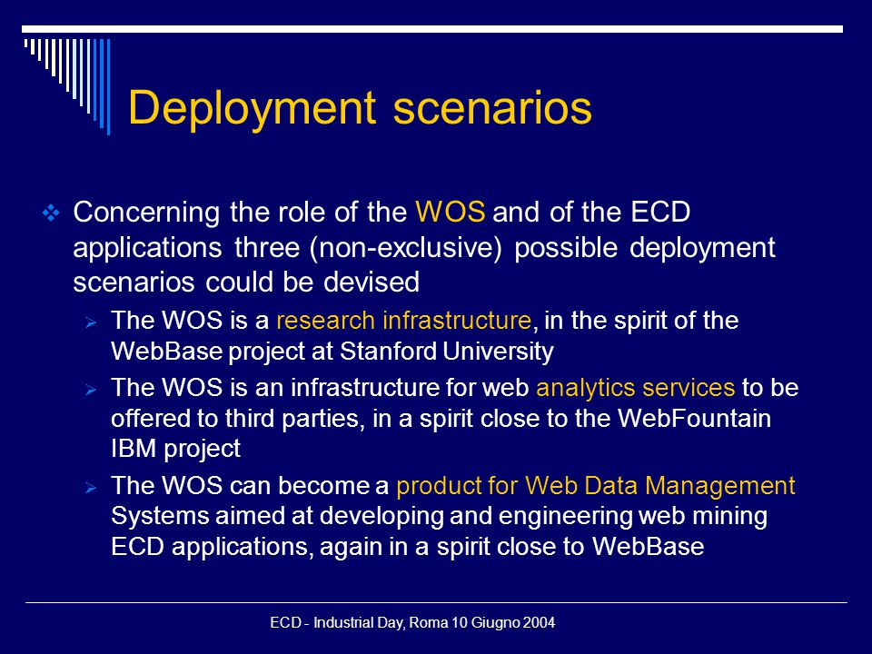 ECD - Industrial Day, Roma 10 Giugno 2004 Deployment scenarios  Concerning the role of the WOS and of the ECD applications three (non-exclusive) possible deployment scenarios could be devised  The WOS is a research infrastructure, in the spirit of the WebBase project at Stanford University  The WOS is an infrastructure for web analytics services to be offered to third parties, in a spirit close to the WebFountain IBM project  The WOS can become a product for Web Data Management Systems aimed at developing and engineering web mining ECD applications, again in a spirit close to WebBase