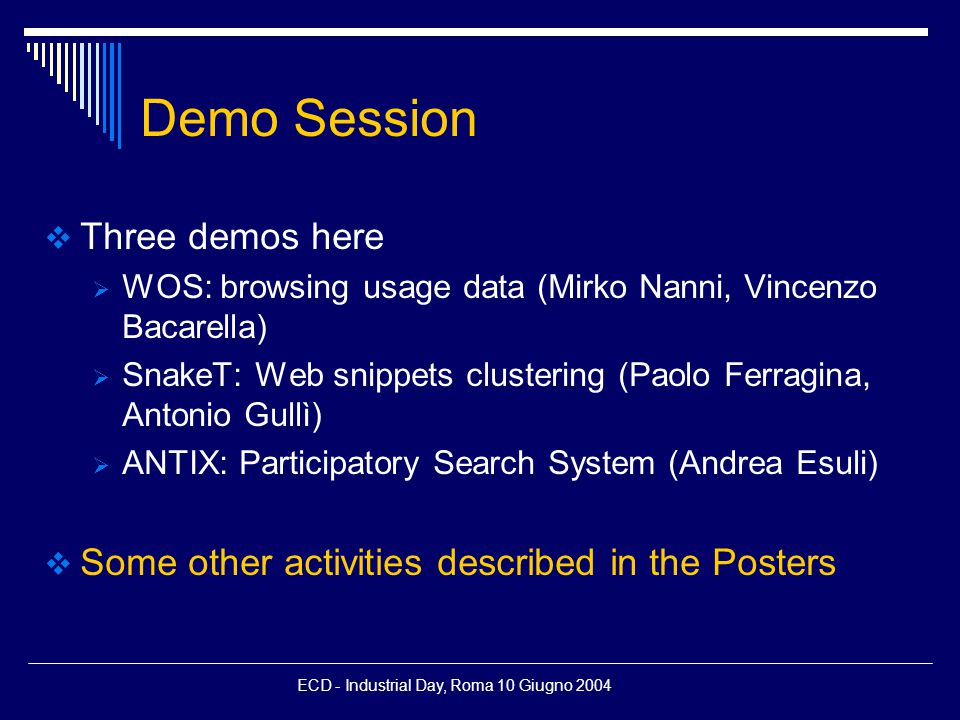 ECD - Industrial Day, Roma 10 Giugno 2004 Demo Session  Three demos here  WOS: browsing usage data (Mirko Nanni, Vincenzo Bacarella)  SnakeT: Web snippets clustering (Paolo Ferragina, Antonio Gullì)  ANTIX: Participatory Search System (Andrea Esuli)  Some other activities described in the Posters