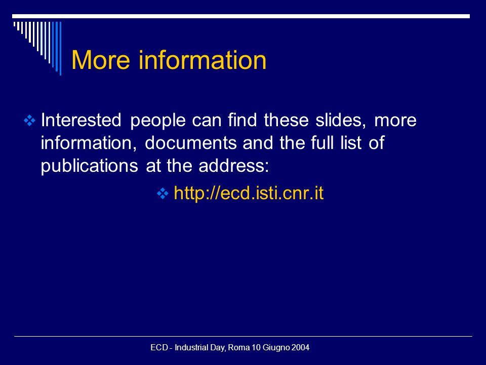 ECD - Industrial Day, Roma 10 Giugno 2004 More information  Interested people can find these slides, more information, documents and the full list of publications at the address:  http://ecd.isti.cnr.it