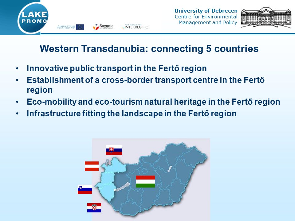 Innovative public transport in the Fertő region Establishment of a cross-border transport centre in the Fertő region Eco-mobility and eco-tourism natural heritage in the Fertő region Infrastructure fitting the landscape in the Fertő region Western Transdanubia: connecting 5 countries University of Debrecen Centre for Environmental Management and Policy
