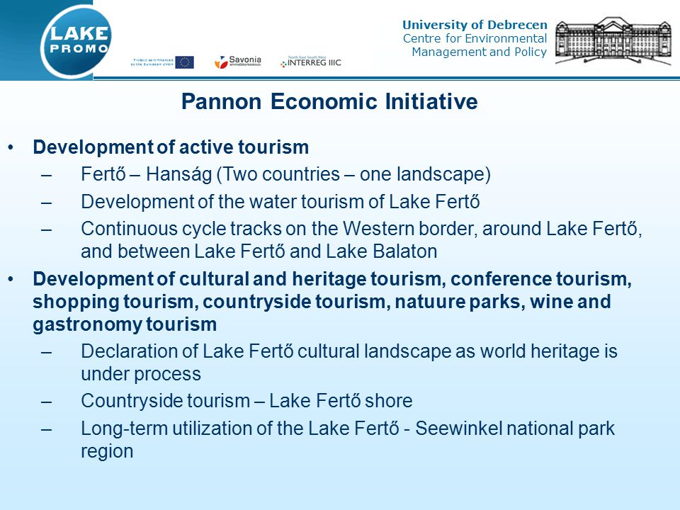 Development of active tourism –Fertő – Hanság (Two countries – one landscape) –Development of the water tourism of Lake Fertő –Continuous cycle tracks on the Western border, around Lake Fertő, and between Lake Fertő and Lake Balaton Development of cultural and heritage tourism, conference tourism, shopping tourism, countryside tourism, natuure parks, wine and gastronomy tourism –Declaration of Lake Fertő cultural landscape as world heritage is under process –Countryside tourism – Lake Fertő shore –Long-term utilization of the Lake Fertő - Seewinkel national park region Pannon Economic Initiative University of Debrecen Centre for Environmental Management and Policy
