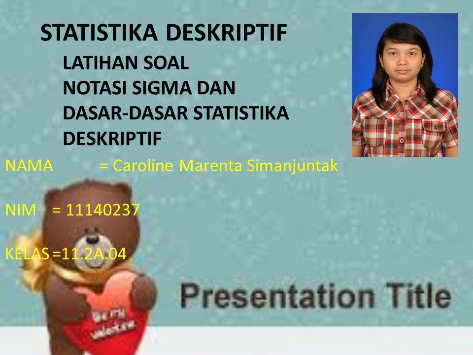 LATIHAN SOAL NOTASI SIGMA DAN DASAR-DASAR STATISTIKA DESKRIPTIF STATISTIKA DESKRIPTIF NAMA= Caroline Marenta Simanjuntak NIM= 11140237 KELAS=11.2A.04