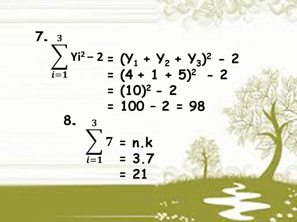 7.7. = (Y 1 + Y 2 + Y 3 ) 2 - 2 = (4 + 1 + 5) 2 - 2 = (10) 2 - 2 = 100 – 2 = 98 8.8. = n.k = 3.7 = 21