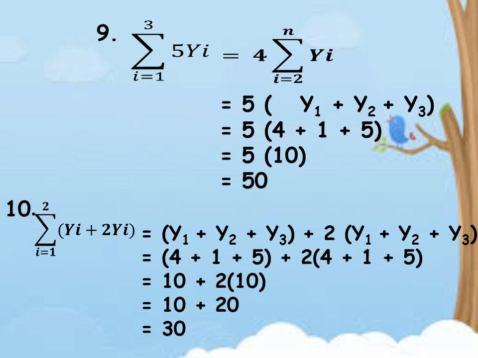 9. = 5 ( = 5 (4 + 1 + 5) = 5 (10) = 50 Y 1 + Y 2 + Y 3 ) 10. = (Y 1 + Y 2 + Y 3 ) + 2 (Y 1 + Y 2 + Y 3 ) = (4 + 1 + 5) + 2(4 + 1 + 5) = 10 + 2(10) = 1