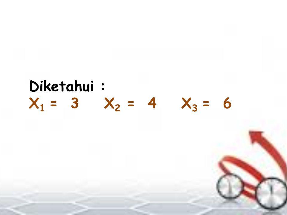 Diketahui : X 1 = 3 X 2 = 4 X 3 = 6