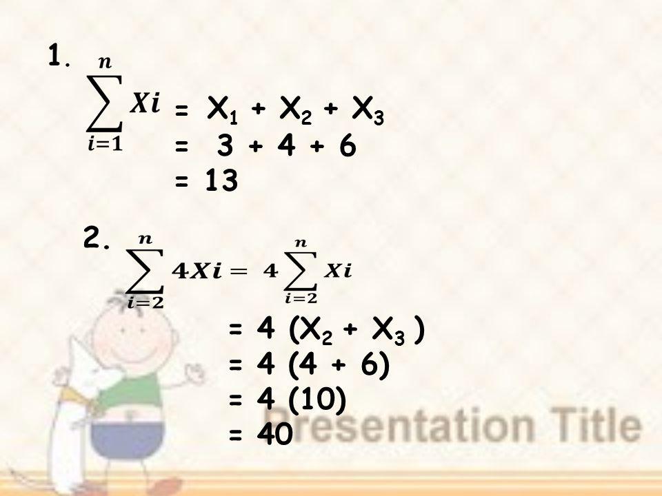 = = 3 + 4 + 6 = 13 1.1. X 1 + X 2 + X 3 2. = 4 = 4 (4 + 6) = 4 (10) = 40 (X 2 + X 3 )