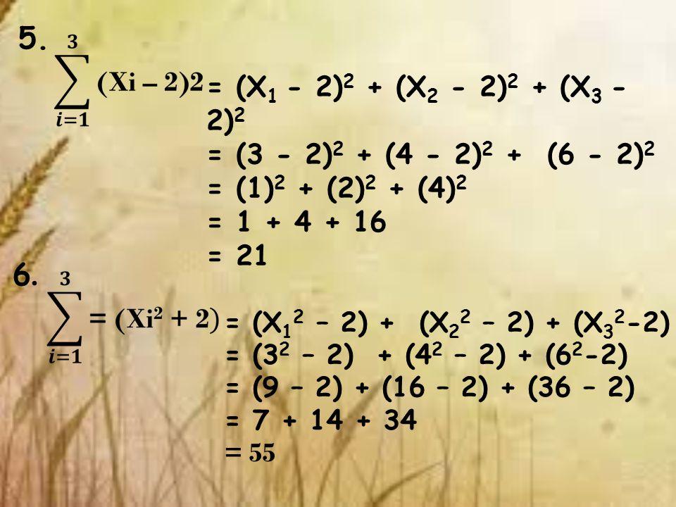 5. = (X 1 - 2) 2 + (X 2 - 2) 2 + (X 3 - 2) 2 = (3 - 2) 2 + (4 - 2) 2 + (6 - 2) 2 = (1) 2 + (2) 2 + (4) 2 = 1 + 4 + 16 = 21 6.6. = (X 1 2 – 2) + (X 2 2