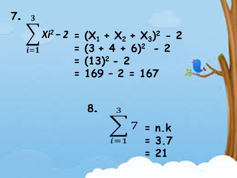 7.7. = (X 1 + X 2 + X 3 ) 2 - 2 = (3 + 4 + 6) 2 - 2 = (13) 2 - 2 = 169 – 2 = 167 8.8. = n.k = 3.7 = 21