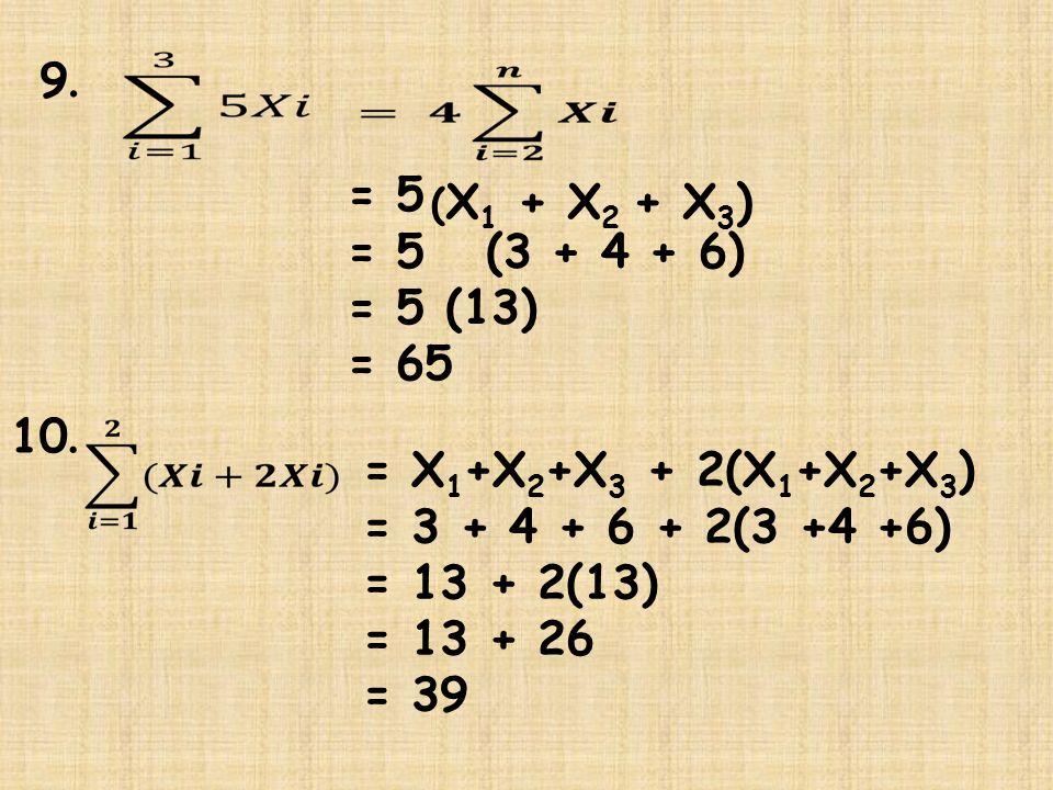 9.9. = 5 = 5 (3 + 4 + 6) = 5 (13) = 65 ( X 1 + X 2 + X 3 ) 10. = X 1 +X 2 +X 3 + 2(X 1 +X 2 +X 3 ) = 3 + 4 + 6 + 2(3 +4 +6) = 13 + 2(13) = 13 + 26 = 3