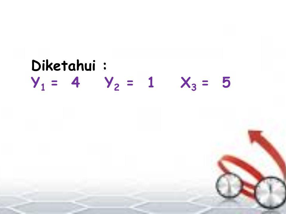 Diketahui : Y 1 = 4 Y 2 = 1 X 3 = 5