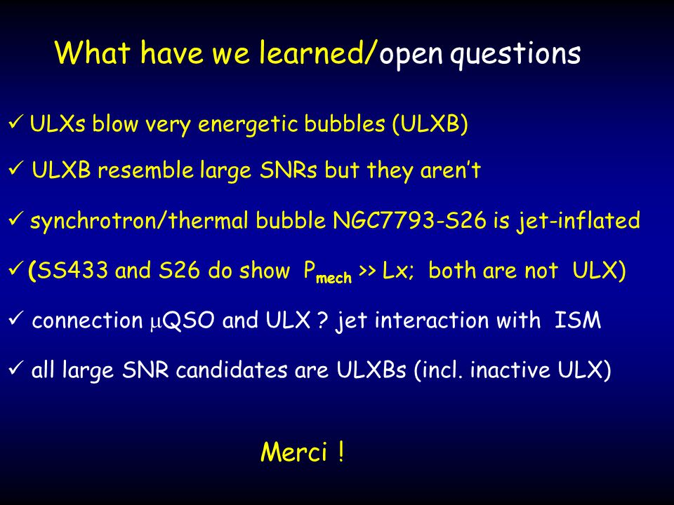 What have we learned/open questions ULXs blow very energetic bubbles (ULXB) ULXB resemble large SNRs but they aren't  synchrotron/thermal bubble NGC7793-S26 is jet-inflated (SS433 and S26 do show P mech >> Lx; both are not ULX) connection  QSO and ULX .