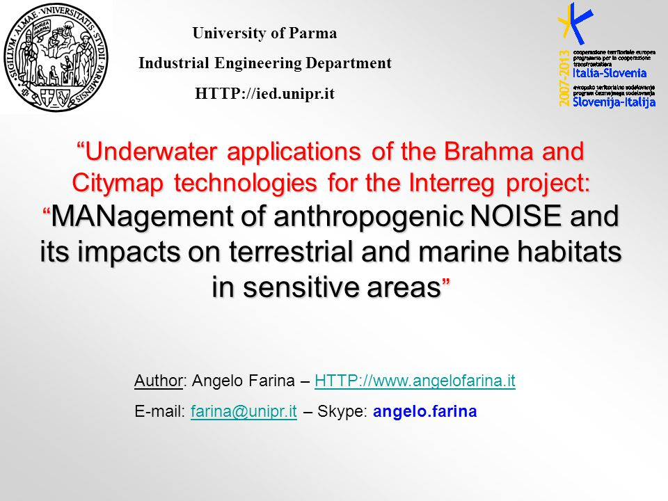 Author: Angelo Farina – HTTP://www.angelofarina.itHTTP://www.angelofarina.it E-mail: farina@unipr.it – Skype: angelo.farinafarina@unipr.it Underwater applications of the Brahma and Citymap technologies for the Interreg project: MANagement of anthropogenic NOISE and its impacts on terrestrial and marine habitats in sensitive areas University of Parma Industrial Engineering Department HTTP://ied.unipr.it
