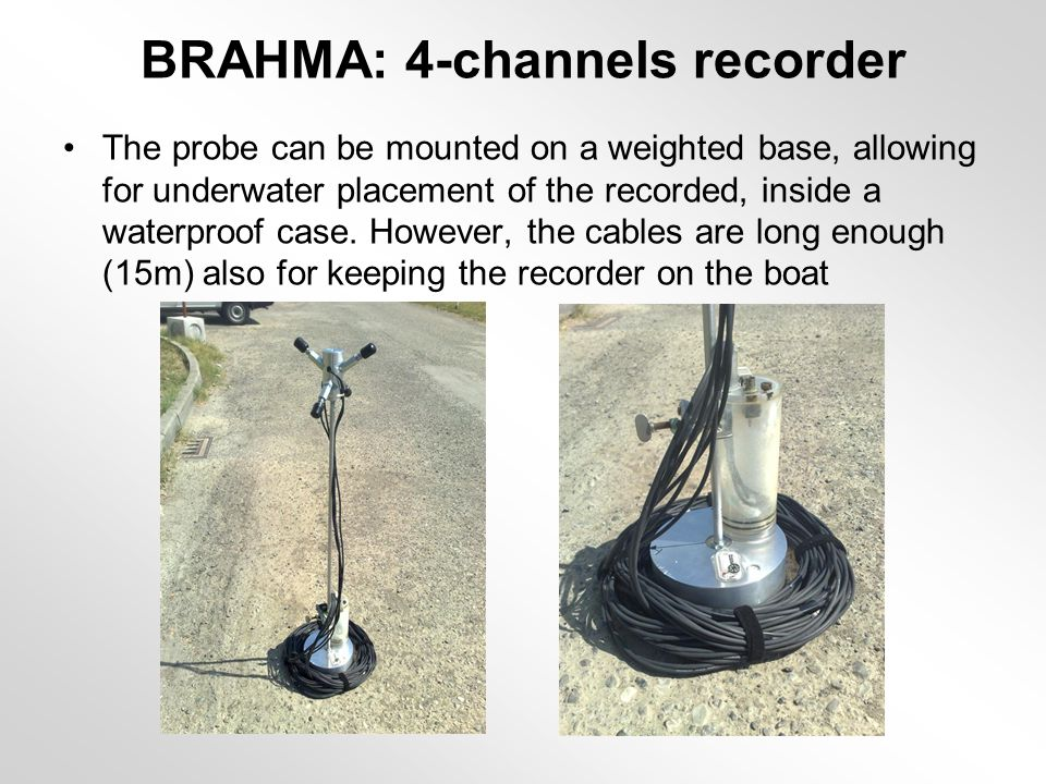 BRAHMA: 4-channels recorder The probe can be mounted on a weighted base, allowing for underwater placement of the recorded, inside a waterproof case.