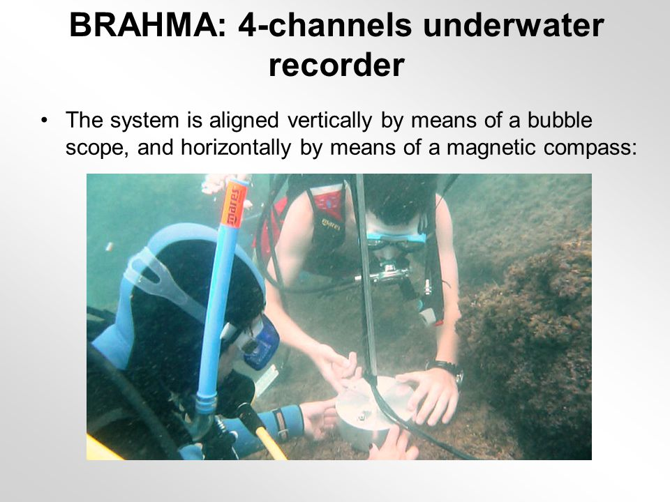 BRAHMA: 4-channels underwater recorder The system is aligned vertically by means of a bubble scope, and horizontally by means of a magnetic compass: