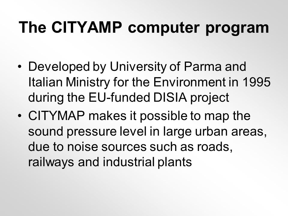 The CITYAMP computer program Developed by University of Parma and Italian Ministry for the Environment in 1995 during the EU-funded DISIA project CITYMAP makes it possible to map the sound pressure level in large urban areas, due to noise sources such as roads, railways and industrial plants