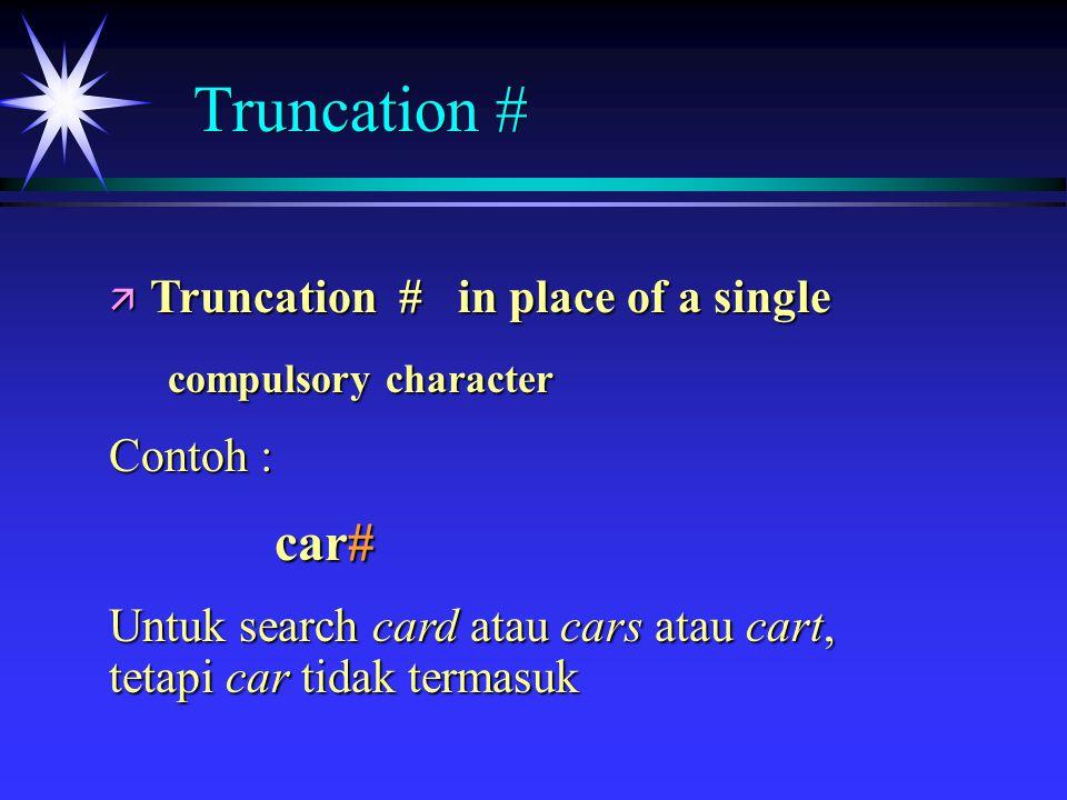 ä Truncation # in place of a single compulsory character compulsory character Contoh : car# car# Untuk search card atau cars atau cart, tetapi car tidak termasuk Truncation #