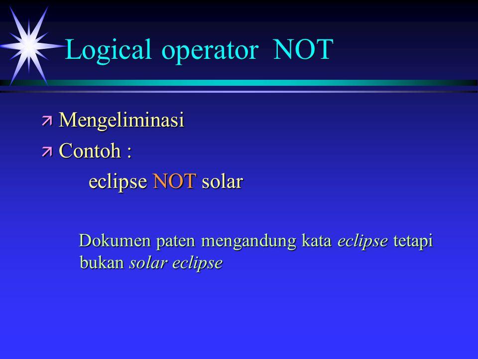 Logical operator NOT ä Mengeliminasi ä Contoh : eclipse NOT solar Dokumen paten mengandung kata eclipse tetapi bukan solar eclipse Dokumen paten mengandung kata eclipse tetapi bukan solar eclipse