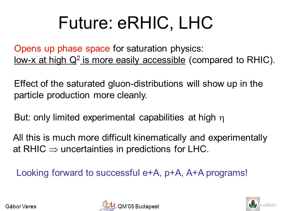 Gábor VeresQM'05 Budapest Future: eRHIC, LHC Opens up phase space for saturation physics: low-x at high Q 2 is more easily accessible (compared to RHIC).