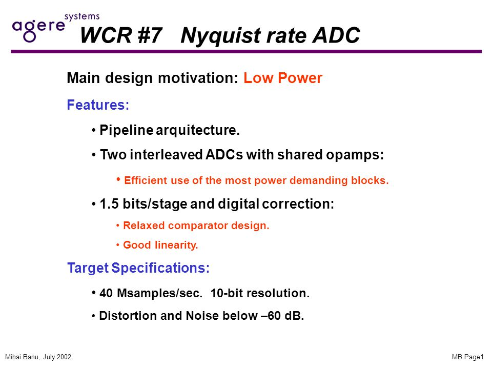 MB Page1Mihai Banu, July 2002 WCR #7 Nyquist rate ADC Main design motivation: Low Power Features: Pipeline arquitecture.