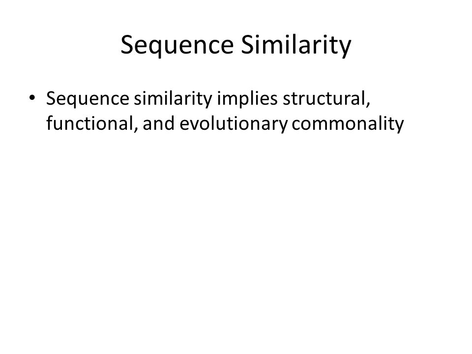Sequence Similarity Sequence similarity implies structural, functional, and evolutionary commonality